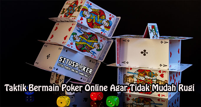 Taktik Bermain Poker Online Agar Tidak Mudah Rugi